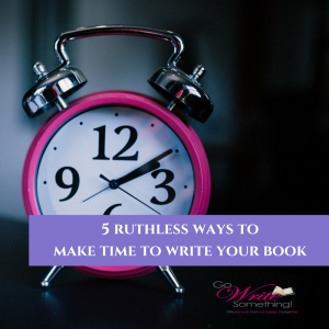 5 Ruthless Ways to Make Time to Write Your Book